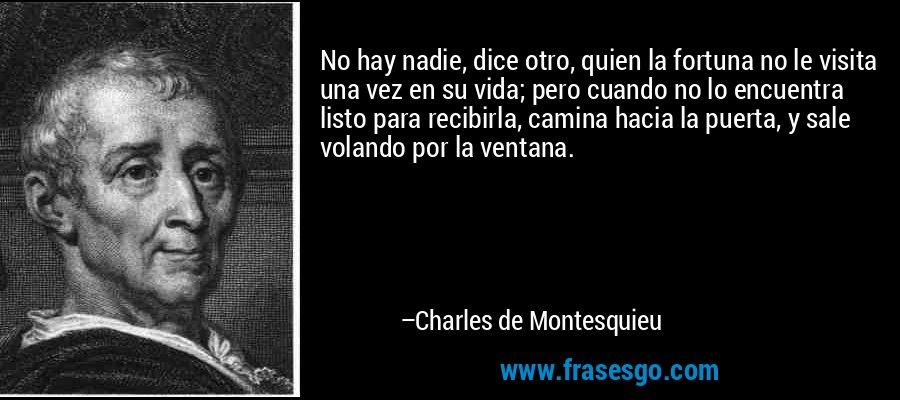 No hay nadie, dice otro, quien la fortuna no le visita una vez en su vida; pero cuando no lo encuentra listo para recibirla, camina hacia la puerta, y sale volando por la ventana. – Charles de Montesquieu