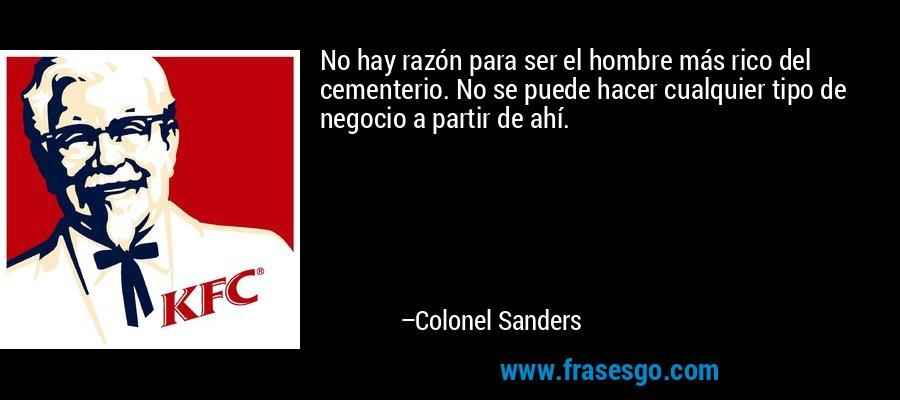 No hay razón para ser el hombre más rico del cementerio. No se puede hacer cualquier tipo de negocio a partir de ahí. – Colonel Sanders