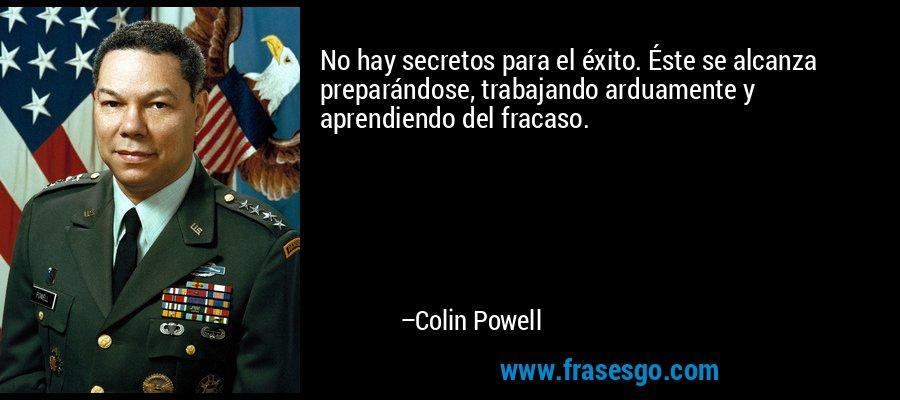 No hay secretos para el éxito. Éste se alcanza preparándose, trabajando arduamente y aprendiendo del fracaso. – Colin Powell