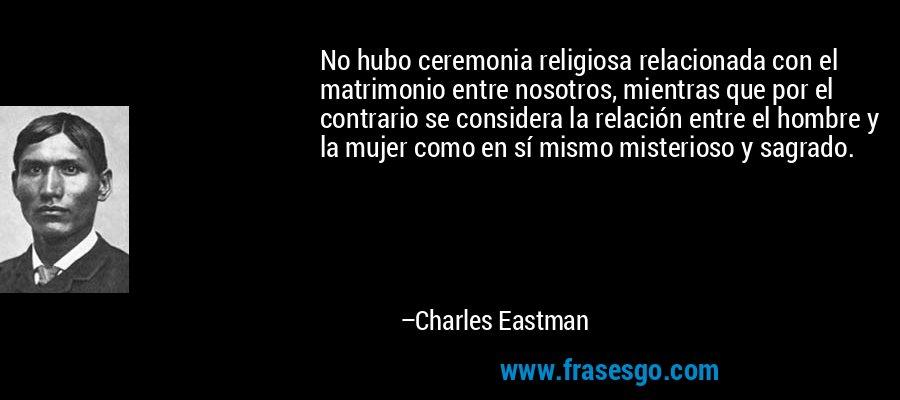 No hubo ceremonia religiosa relacionada con el matrimonio entre nosotros, mientras que por el contrario se considera la relación entre el hombre y la mujer como en sí mismo misterioso y sagrado. – Charles Eastman