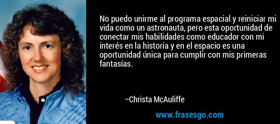 No puedo unirme al programa espacial y reiniciar mi vida como un astronauta, pero esta oportunidad de conectar mis habilidades como educador con mi interés en la historia y en el espacio es una oportunidad única para cumplir con mis primeras fantasías. – Christa McAuliffe