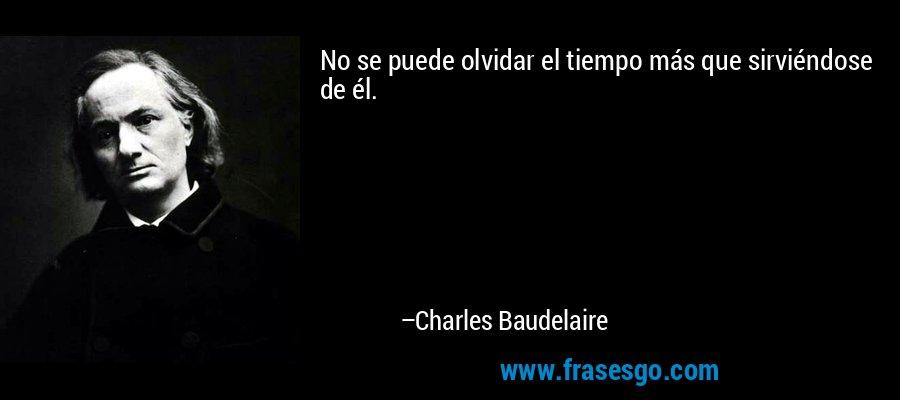 No se puede olvidar el tiempo más que sirviéndose de él. – Charles Baudelaire