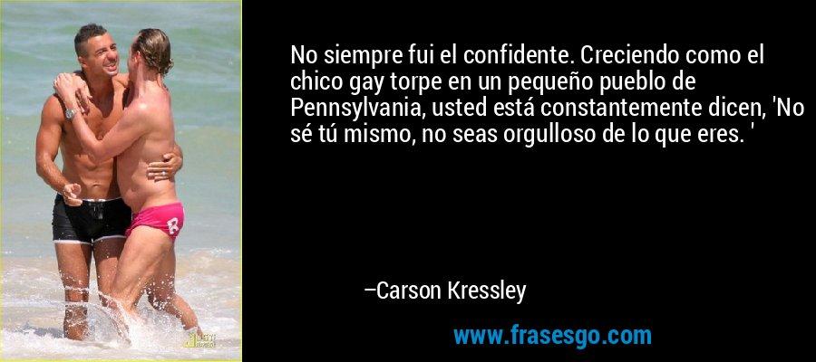 No siempre fui el confidente. Creciendo como el chico gay torpe en un pequeño pueblo de Pennsylvania, usted está constantemente dicen, 'No sé tú mismo, no seas orgulloso de lo que eres. ' – Carson Kressley