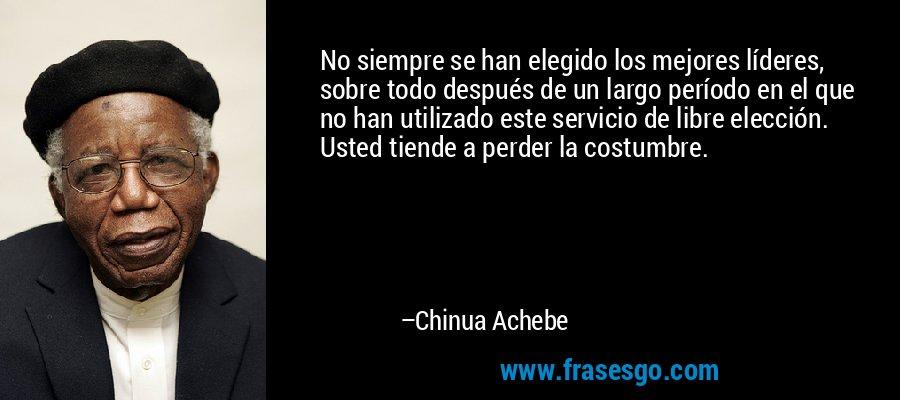 No siempre se han elegido los mejores líderes, sobre todo después de un largo período en el que no han utilizado este servicio de libre elección. Usted tiende a perder la costumbre. – Chinua Achebe