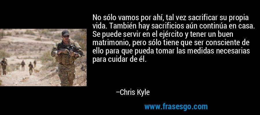 No sólo vamos por ahí, tal vez sacrificar su propia vida. También hay sacrificios aún continúa en casa. Se puede servir en el ejército y tener un buen matrimonio, pero sólo tiene que ser consciente de ello para que pueda tomar las medidas necesarias para cuidar de él. – Chris Kyle