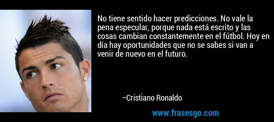 No tiene sentido hacer predicciones. No vale la pena especular, porque nada está escrito y las cosas cambian constantemente en el fútbol. Hoy en día hay oportunidades que no se sabes si van a venir de nuevo en el futuro. – Cristiano Ronaldo