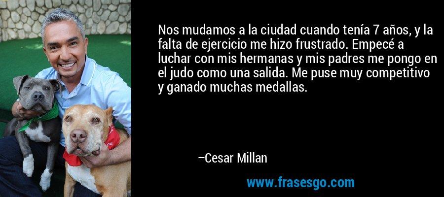 Nos mudamos a la ciudad cuando tenía 7 años, y la falta de ejercicio me hizo frustrado. Empecé a luchar con mis hermanas y mis padres me pongo en el judo como una salida. Me puse muy competitivo y ganado muchas medallas. – Cesar Millan