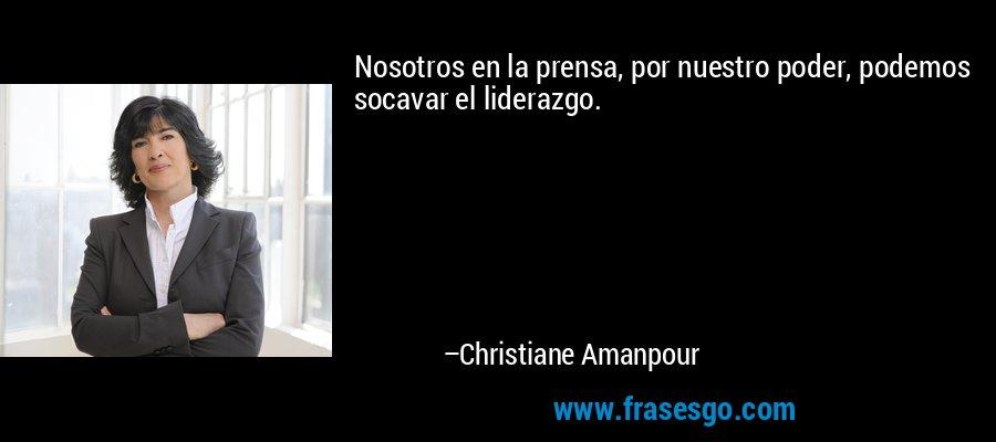 Nosotros en la prensa, por nuestro poder, podemos socavar el liderazgo. – Christiane Amanpour