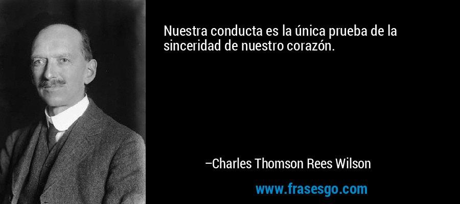 Nuestra conducta es la única prueba de la sinceridad de nuestro corazón. – Charles Thomson Rees Wilson