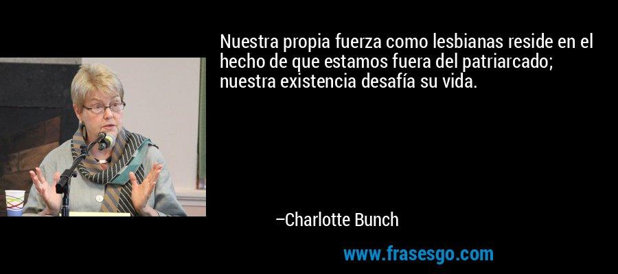 Nuestra propia fuerza como lesbianas reside en el hecho de que estamos fuera del patriarcado; nuestra existencia desafía su vida. – Charlotte Bunch