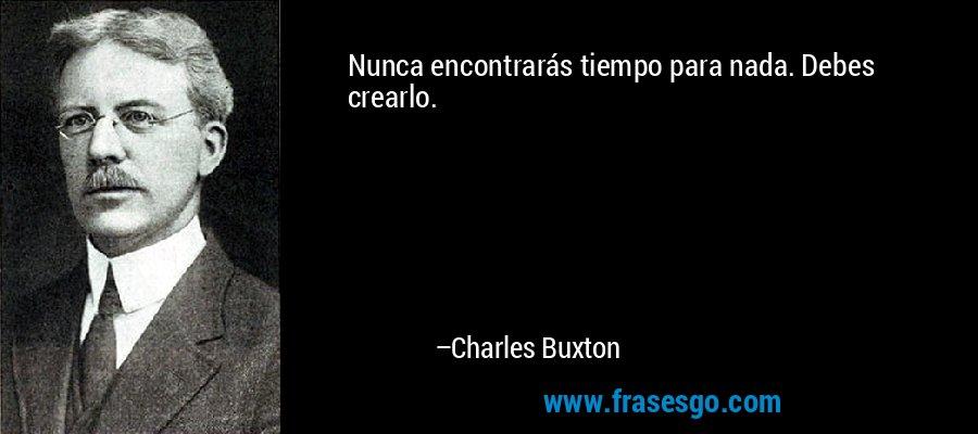 Nunca encontrarás tiempo para nada. Debes crearlo. – Charles Buxton