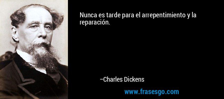 Nunca es tarde para el arrepentimiento y la reparación. – Charles Dickens