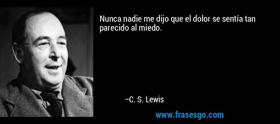 Nunca nadie me dijo que el dolor se sentía tan parecido al miedo. – C. S. Lewis