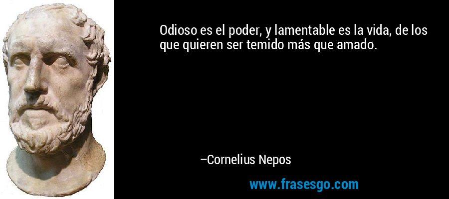 Odioso es el poder, y lamentable es la vida, de los que quieren ser temido más que amado. – Cornelius Nepos