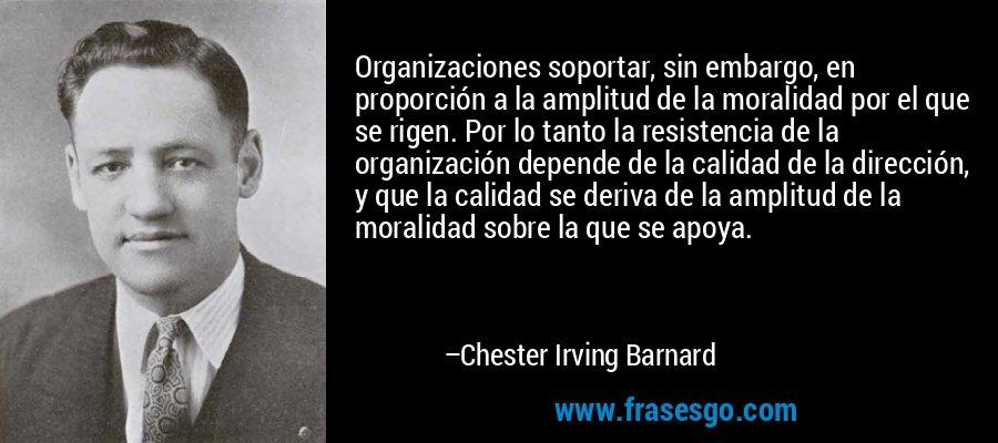 Organizaciones soportar, sin embargo, en proporción a la amplitud de la moralidad por el que se rigen. Por lo tanto la resistencia de la organización depende de la calidad de la dirección, y que la calidad se deriva de la amplitud de la moralidad sobre la que se apoya. – Chester Irving Barnard