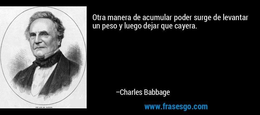 Otra manera de acumular poder surge de levantar un peso y luego dejar que cayera. – Charles Babbage