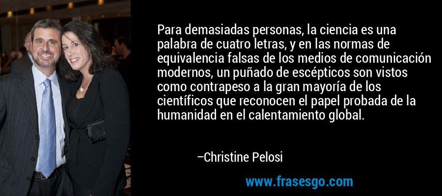 Para demasiadas personas, la ciencia es una palabra de cuatro letras, y en las normas de equivalencia falsas de los medios de comunicación modernos, un puñado de escépticos son vistos como contrapeso a la gran mayoría de los científicos que reconocen el papel probada de la humanidad en el calentamiento global. – Christine Pelosi
