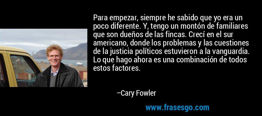 Para empezar, siempre he sabido que yo era un poco diferente. Y, tengo un montón de familiares que son dueños de las fincas. Crecí en el sur americano, donde los problemas y las cuestiones de la justicia políticos estuvieron a la vanguardia. Lo que hago ahora es una combinación de todos estos factores. – Cary Fowler
