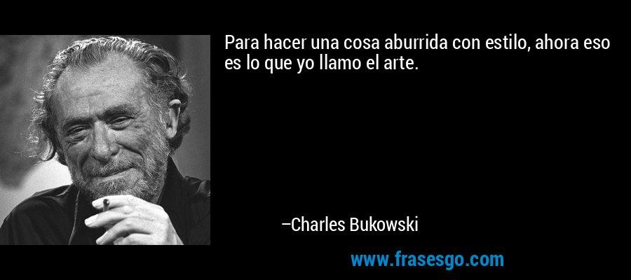 Para hacer una cosa aburrida con estilo, ahora eso es lo que yo llamo el arte. – Charles Bukowski