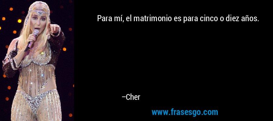 Para mí, el matrimonio es para cinco o diez años. – Cher