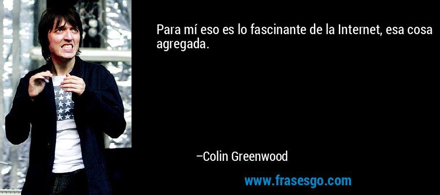 Para mí eso es lo fascinante de la Internet, esa cosa agregada. – Colin Greenwood