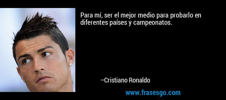 Para mí, ser el mejor medio para probarlo en diferentes países y campeonatos. – Cristiano Ronaldo