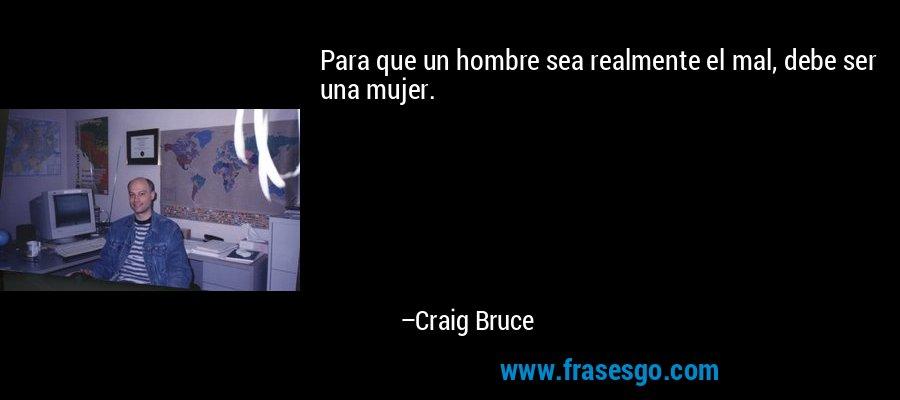 Para que un hombre sea realmente el mal, debe ser una mujer. – Craig Bruce