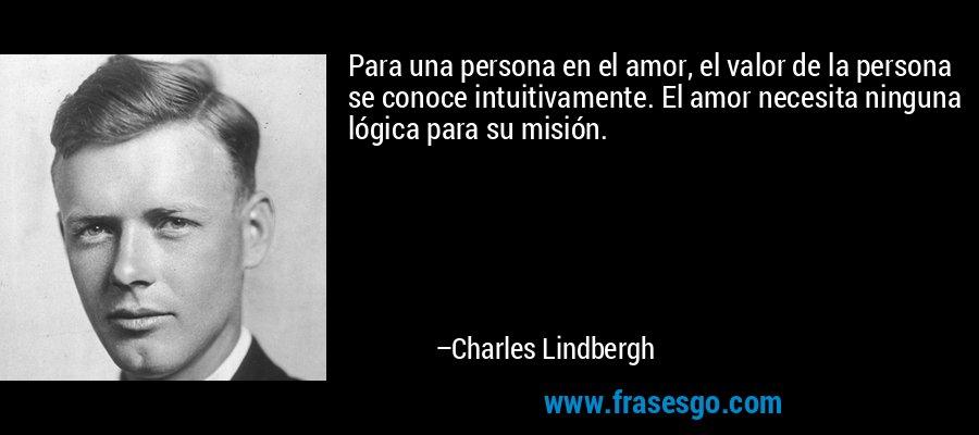 Para una persona en el amor, el valor de la persona se conoce intuitivamente. El amor necesita ninguna lógica para su misión. – Charles Lindbergh