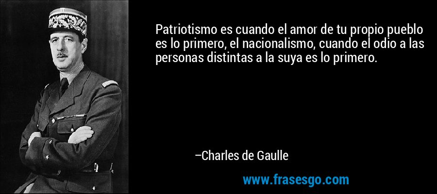 Patriotismo es cuando el amor de tu propio pueblo es lo primero, el nacionalismo, cuando el odio a las personas distintas a la suya es lo primero. – Charles de Gaulle