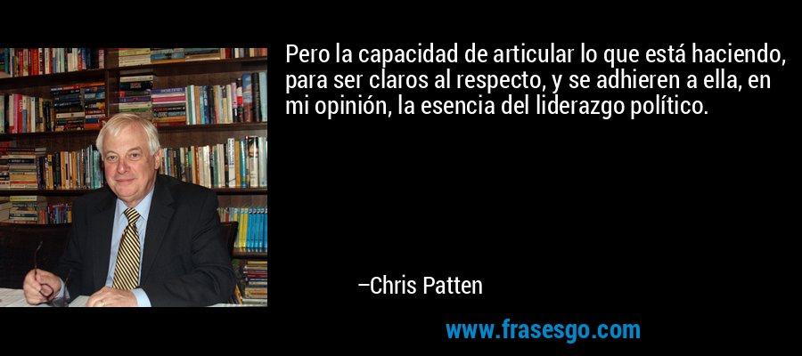 Pero la capacidad de articular lo que está haciendo, para ser claros al respecto, y se adhieren a ella, en mi opinión, la esencia del liderazgo político. – Chris Patten