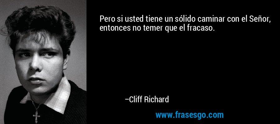 Pero si usted tiene un sólido caminar con el Señor, entonces no temer que el fracaso. – Cliff Richard