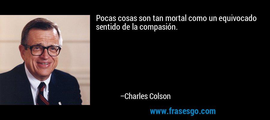 Pocas cosas son tan mortal como un equivocado sentido de la compasión. – Charles Colson