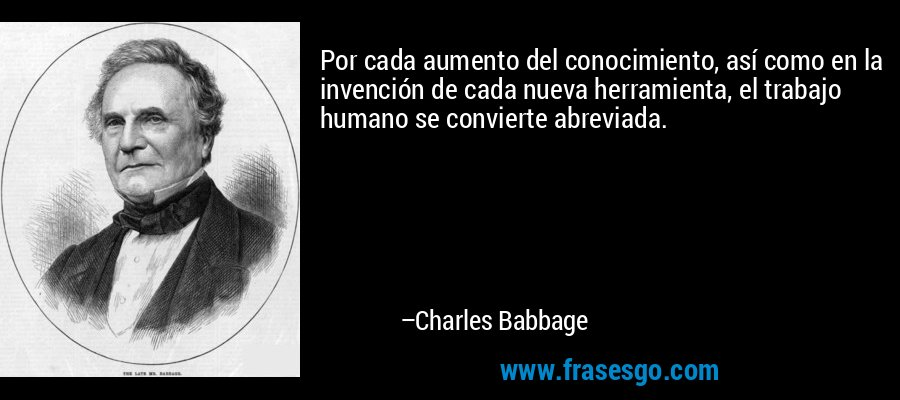 Por cada aumento del conocimiento, así como en la invención de cada nueva herramienta, el trabajo humano se convierte abreviada. – Charles Babbage