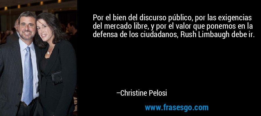 Por el bien del discurso público, por las exigencias del mercado libre, y por el valor que ponemos en la defensa de los ciudadanos, Rush Limbaugh debe ir. – Christine Pelosi