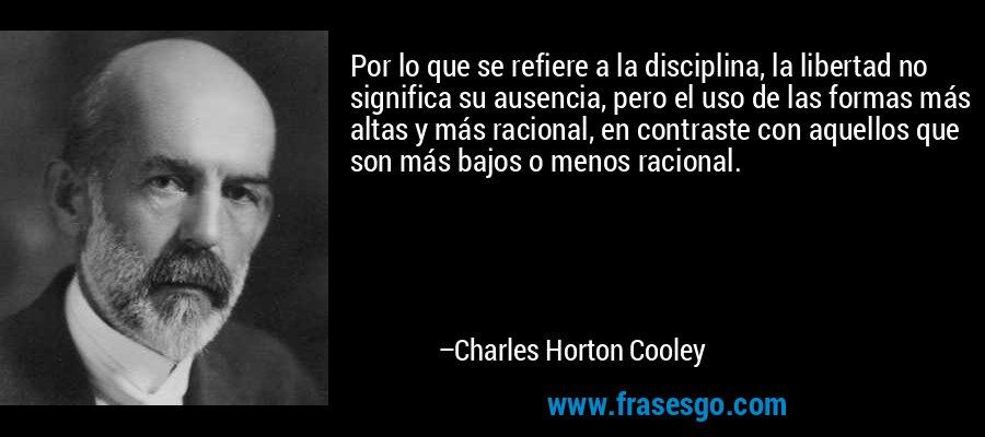 Por lo que se refiere a la disciplina, la libertad no significa su ausencia, pero el uso de las formas más altas y más racional, en contraste con aquellos que son más bajos o menos racional. – Charles Horton Cooley