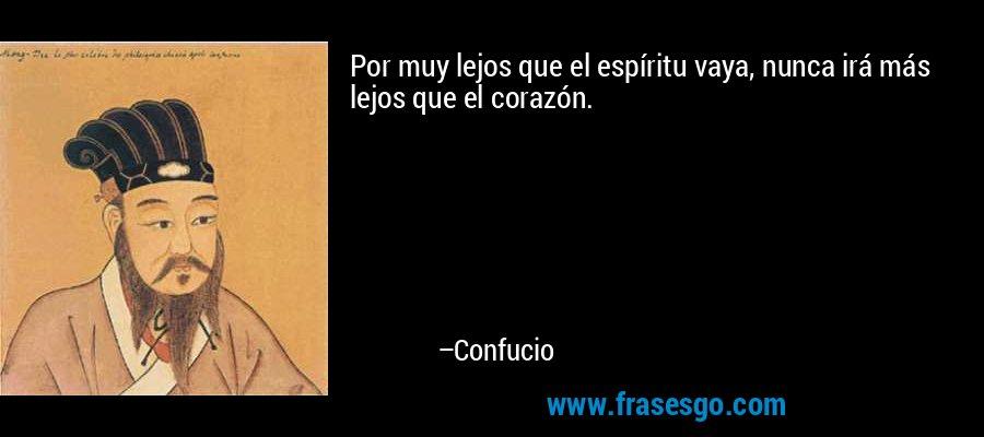 Por muy lejos que el espíritu vaya, nunca irá más lejos que el corazón. – Confucio