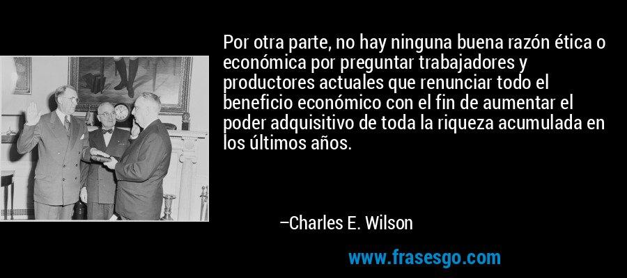 Por otra parte, no hay ninguna buena razón ética o económica por preguntar trabajadores y productores actuales que renunciar todo el beneficio económico con el fin de aumentar el poder adquisitivo de toda la riqueza acumulada en los últimos años. – Charles E. Wilson