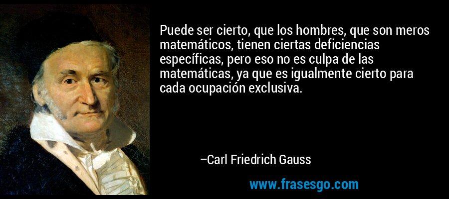 Puede ser cierto, que los hombres, que son meros matemáticos, tienen ciertas deficiencias específicas, pero eso no es culpa de las matemáticas, ya que es igualmente cierto para cada ocupación exclusiva. – Carl Friedrich Gauss
