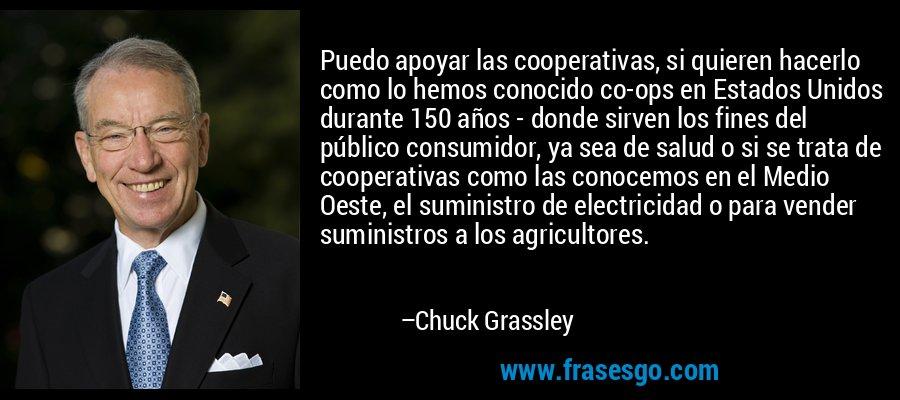 Puedo apoyar las cooperativas, si quieren hacerlo como lo hemos conocido co-ops en Estados Unidos durante 150 años - donde sirven los fines del público consumidor, ya sea de salud o si se trata de cooperativas como las conocemos en el Medio Oeste, el suministro de electricidad o para vender suministros a los agricultores. – Chuck Grassley