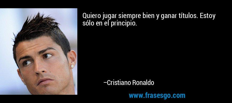 Quiero jugar siempre bien y ganar títulos. Estoy sólo en el principio. – Cristiano Ronaldo