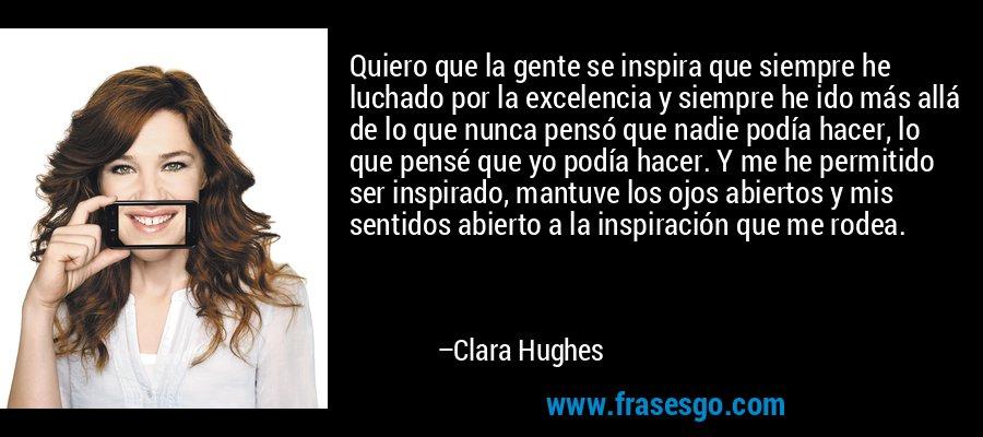 Quiero que la gente se inspira que siempre he luchado por la excelencia y siempre he ido más allá de lo que nunca pensó que nadie podía hacer, lo que pensé que yo podía hacer. Y me he permitido ser inspirado, mantuve los ojos abiertos y mis sentidos abierto a la inspiración que me rodea. – Clara Hughes