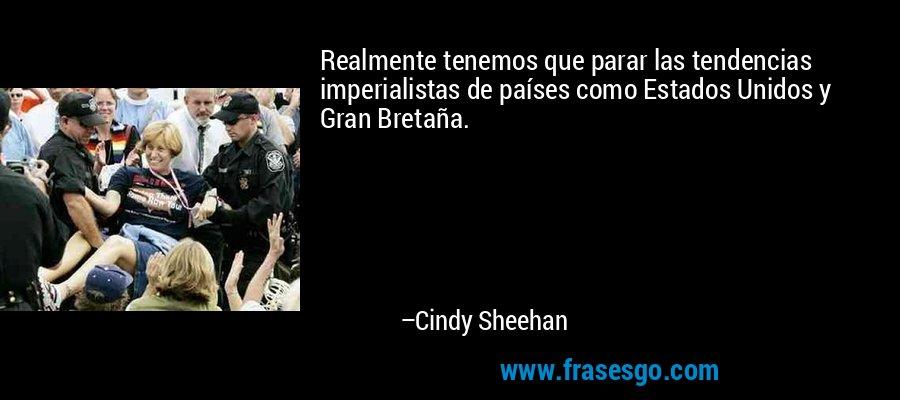 Realmente tenemos que parar las tendencias imperialistas de países como Estados Unidos y Gran Bretaña. – Cindy Sheehan