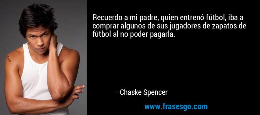 Recuerdo a mi padre, quien entrenó fútbol, iba a comprar algunos de sus jugadores de zapatos de fútbol al no poder pagarla. – Chaske Spencer
