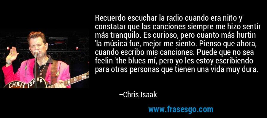 Recuerdo escuchar la radio cuando era niño y constatar que las canciones siempre me hizo sentir más tranquilo. Es curioso, pero cuanto más hurtin 'la música fue, mejor me siento. Pienso que ahora, cuando escribo mis canciones. Puede que no sea feelin 'the blues mí, pero yo les estoy escribiendo para otras personas que tienen una vida muy dura. – Chris Isaak