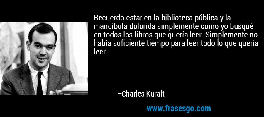 Recuerdo estar en la biblioteca pública y la mandíbula dolorida simplemente como yo busqué en todos los libros que quería leer. Simplemente no había suficiente tiempo para leer todo lo que quería leer. – Charles Kuralt