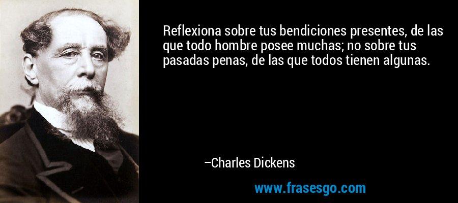 Reflexiona sobre tus bendiciones presentes, de las que todo hombre posee muchas; no sobre tus pasadas penas, de las que todos tienen algunas. – Charles Dickens