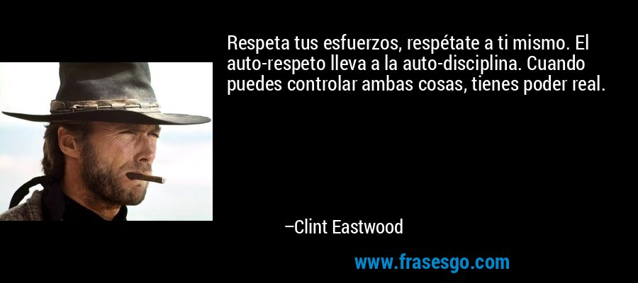 Respeta tus esfuerzos, respétate a ti mismo. El auto-respeto lleva a la auto-disciplina. Cuando puedes controlar ambas cosas, tienes poder real. – Clint Eastwood