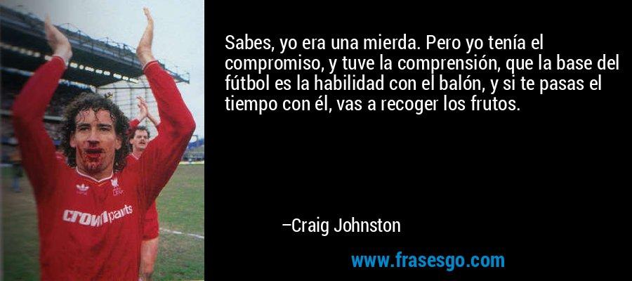 Sabes, yo era una mierda. Pero yo tenía el compromiso, y tuve la comprensión, que la base del fútbol es la habilidad con el balón, y si te pasas el tiempo con él, vas a recoger los frutos. – Craig Johnston