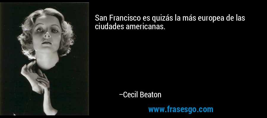 San Francisco es quizás la más europea de las ciudades americanas. – Cecil Beaton