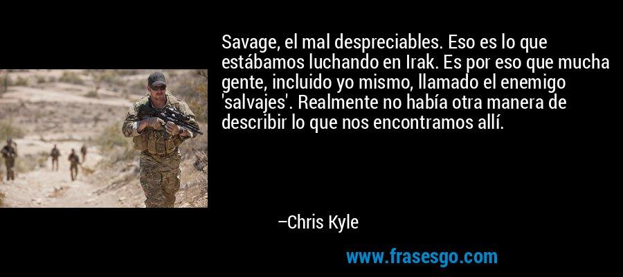 Savage, el mal despreciables. Eso es lo que estábamos luchando en Irak. Es por eso que mucha gente, incluido yo mismo, llamado el enemigo 'salvajes'. Realmente no había otra manera de describir lo que nos encontramos allí. – Chris Kyle